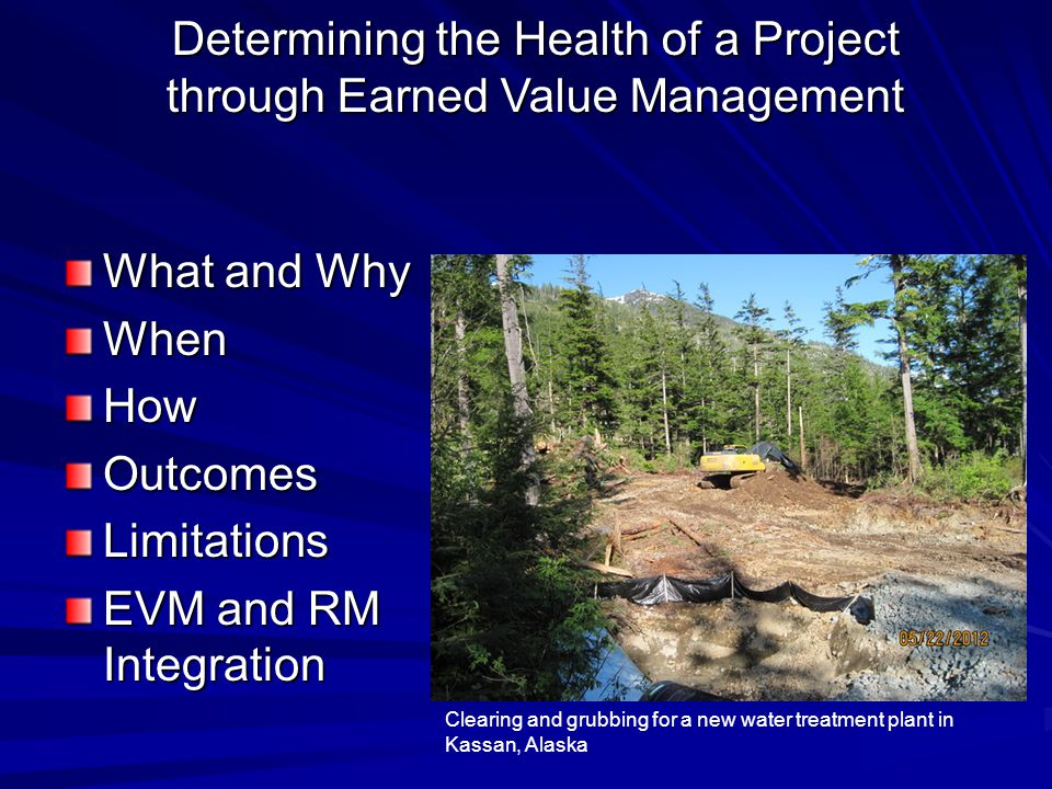 What and Why WhenHowOutcomesLimitations EVM and RM Integration Clearing and grubbing for a new water treatment plant in Kassan, Alaska Determining the Health of a Project through Earned Value Management