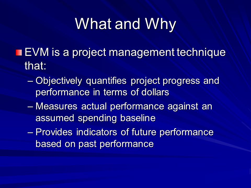 What and Why EVM is a project management technique that: –Objectively quantifies project progress and performance in terms of dollars –Measures actual performance against an assumed spending baseline –Provides indicators of future performance based on past performance