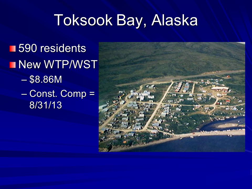 Toksook Bay, Alaska 590 residents New WTP/WST –$8.86M –Const. Comp = 8/31/13