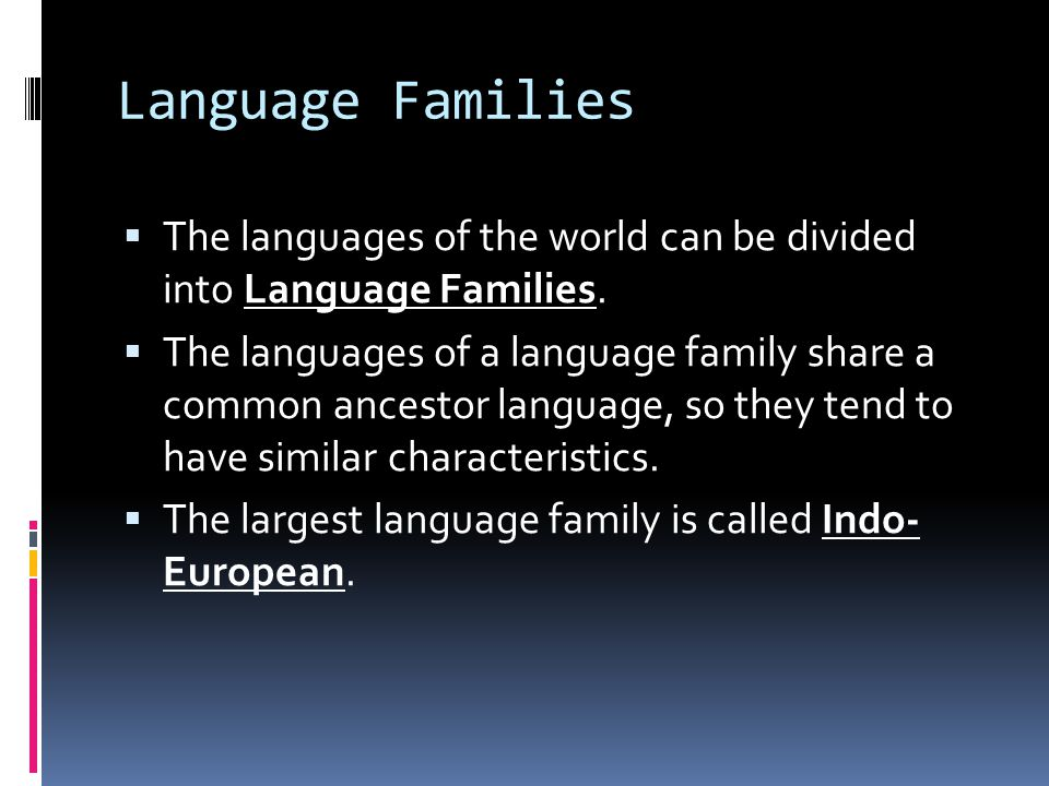 Language Families  The languages of the world can be divided into Language Families.
