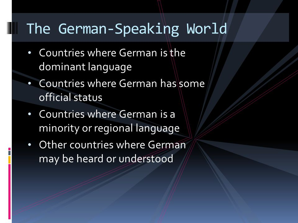 Countries where German is the dominant language Countries where German has some official status Countries where German is a minority or regional language Other countries where German may be heard or understood The German-Speaking World