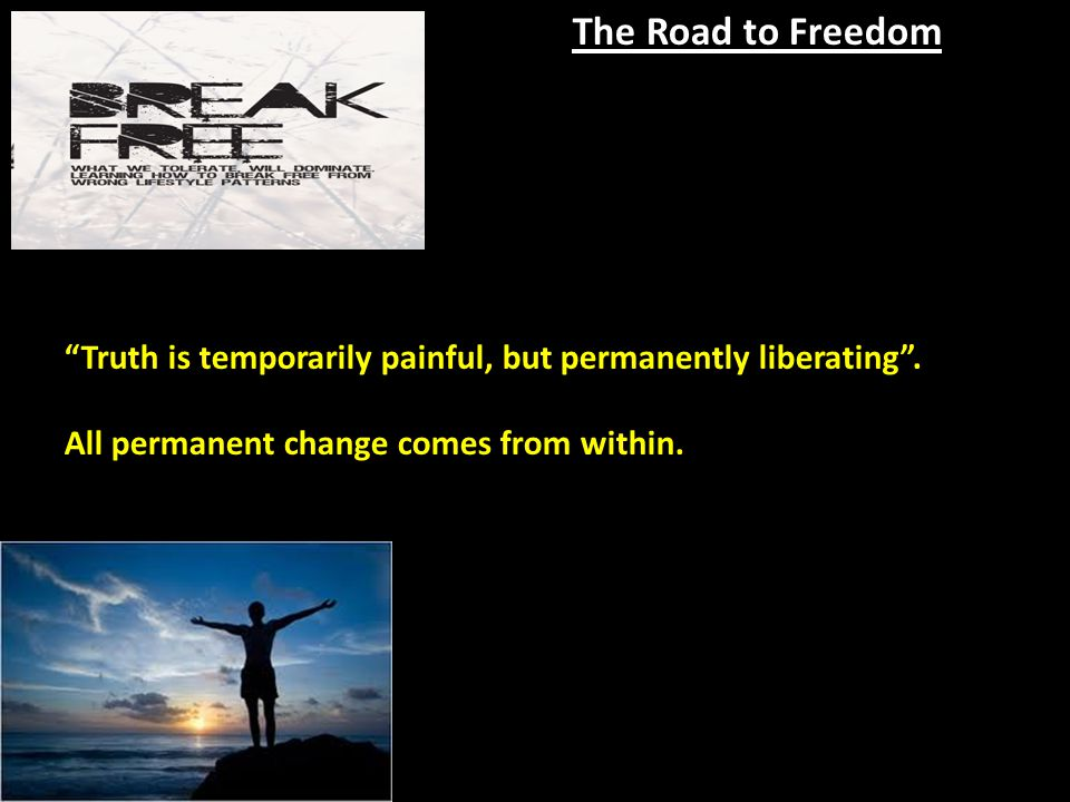 The Road to Freedom Truth is temporarily painful, but permanently liberating .