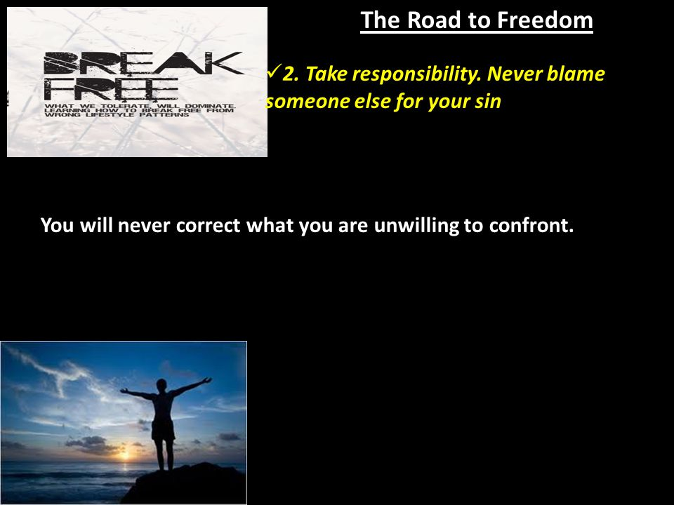 The Road to Freedom You will never correct what you are unwilling to confront.