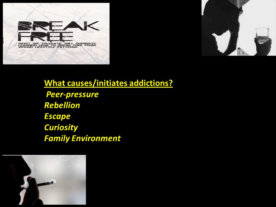 What causes/initiates addictions? Peer-pressure Rebellion Escape Curiosity Family Environment