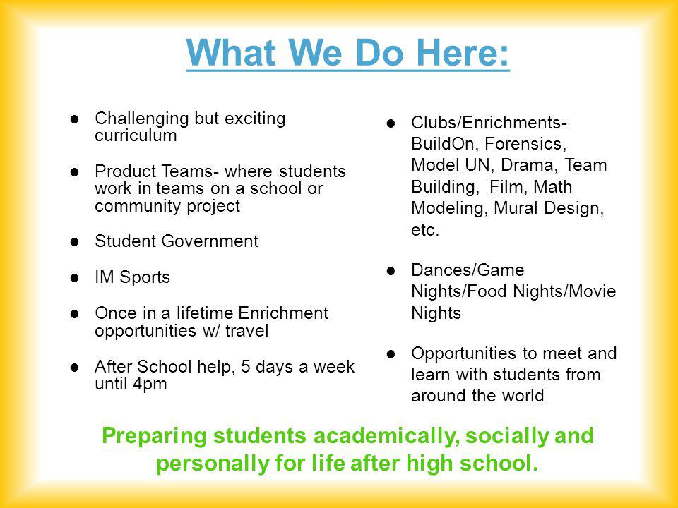 What We Do Here: Challenging but exciting curriculum Product Teams- where students work in teams on a school or community project Student Government IM Sports Once in a lifetime Enrichment opportunities w/ travel After School help, 5 days a week until 4pm Clubs/Enrichments- BuildOn, Forensics, Model UN, Drama, Team Building, Film, Math Modeling, Mural Design, etc.