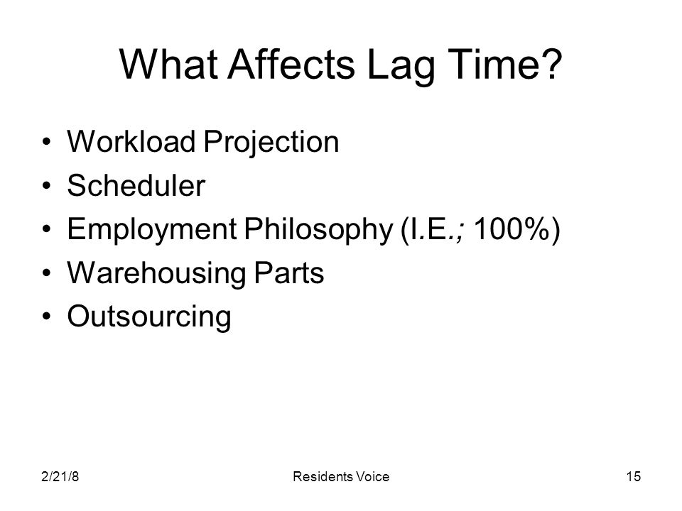 2/21/8Residents Voice15 What Affects Lag Time? Workload Projection Scheduler Employment Philosophy (I.E.; 100%) Warehousing Parts Outsourcing
