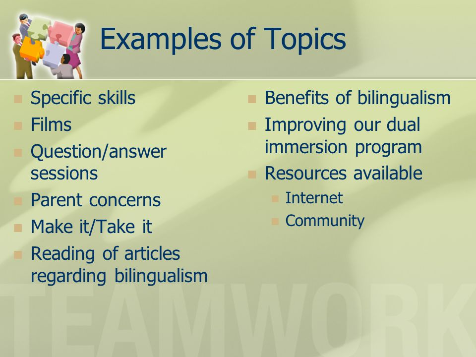 Examples of Topics Specific skills Films Question/answer sessions Parent concerns Make it/Take it Reading of articles regarding bilingualism Benefits of bilingualism Improving our dual immersion program Resources available Internet Community