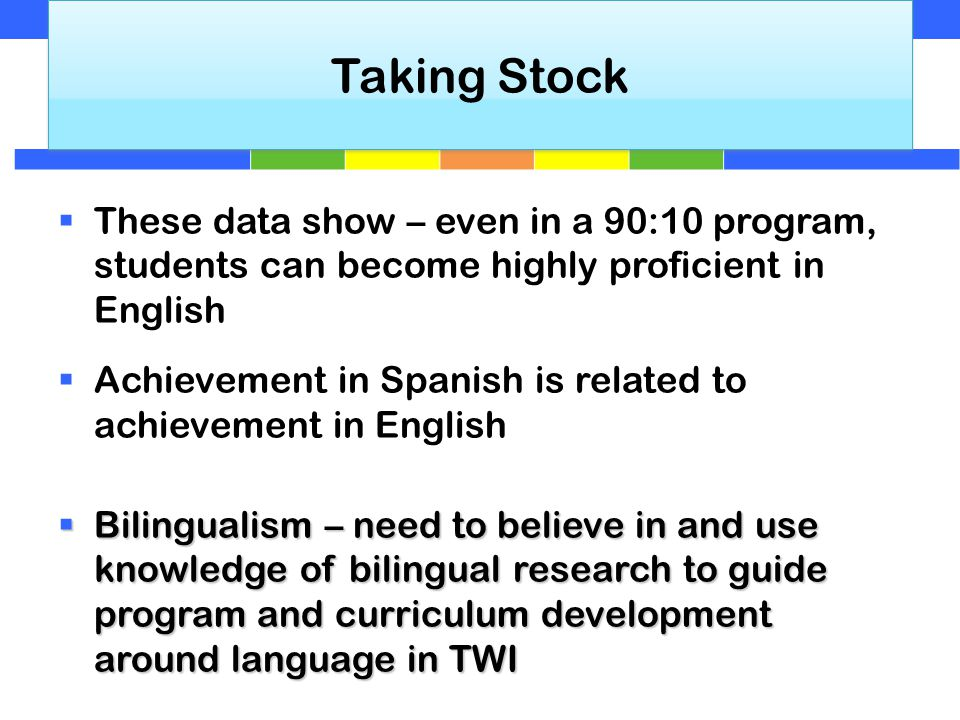  These data show – even in a 90:10 program, students can become highly proficient in English  Achievement in Spanish is related to achievement in English  Bilingualism – need to believe in and use knowledge of bilingual research to guide program and curriculum development around language in TWI Taking Stock
