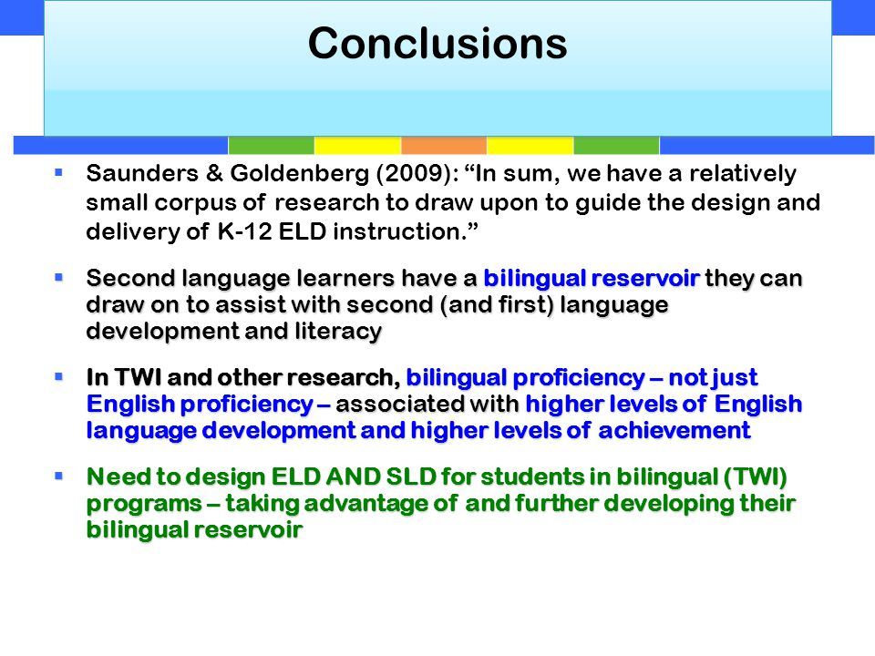 Conclusions  Saunders & Goldenberg (2009): In sum, we have a relatively small corpus of research to draw upon to guide the design and delivery of K-12 ELD instruction.  Second language learners have a bilingual reservoir they can draw on to assist with second (and first) language development and literacy  In TWI and other research, bilingual proficiency – not just English proficiency – associated with higher levels of English language development and higher levels of achievement  Need to design ELD AND SLD for students in bilingual (TWI) programs – taking advantage of and further developing their bilingual reservoir