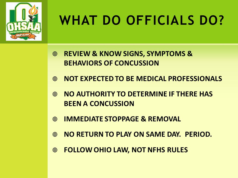 WHAT DO OFFICIALS DO?  REVIEW & KNOW SIGNS, SYMPTOMS & BEHAVIORS OF CONCUSSION  NOT EXPECTED TO BE MEDICAL PROFESSIONALS  NO AUTHORITY TO DETERMINE