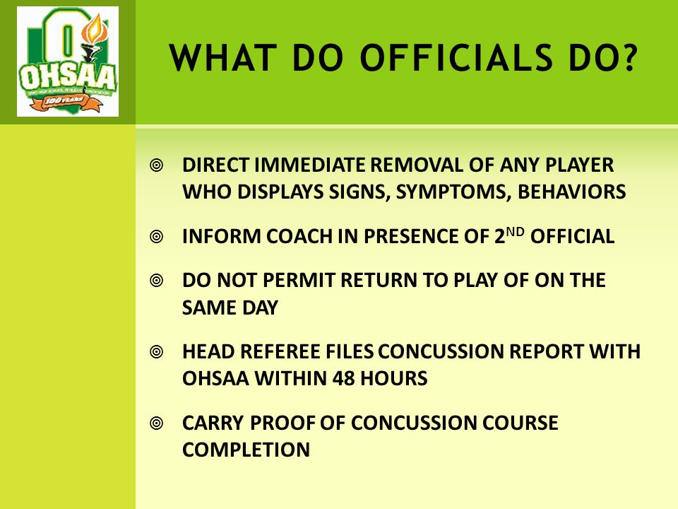 WHAT DO OFFICIALS DO?  DIRECT IMMEDIATE REMOVAL OF ANY PLAYER WHO DISPLAYS SIGNS, SYMPTOMS, BEHAVIORS  INFORM COACH IN PRESENCE OF 2 ND OFFICIAL  D