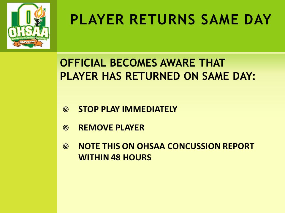 PLAYER RETURNS SAME DAY  STOP PLAY IMMEDIATELY  REMOVE PLAYER  NOTE THIS ON OHSAA CONCUSSION REPORT WITHIN 48 HOURS OFFICIAL BECOMES AWARE THAT PLA