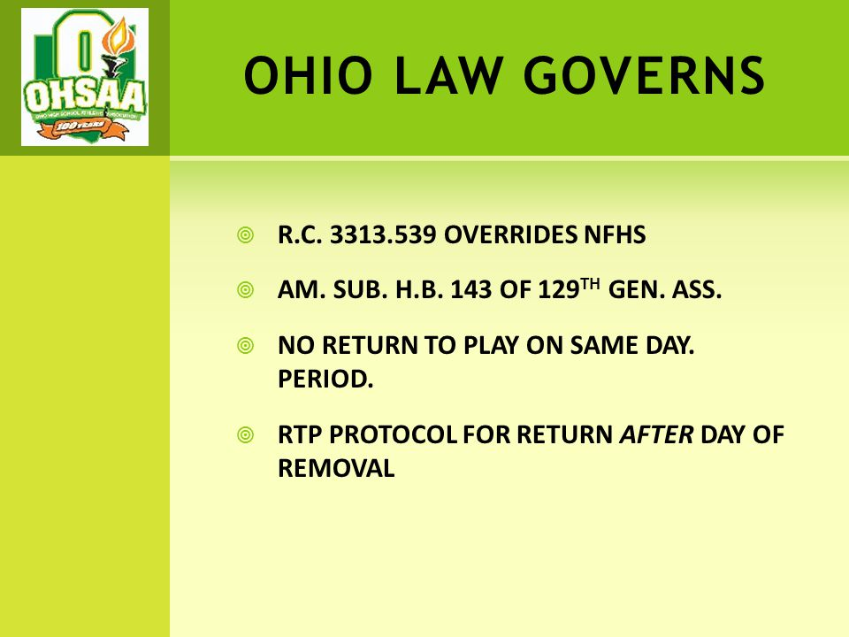 OHIO LAW GOVERNS  R.C. 3313.539 OVERRIDES NFHS  AM. SUB. H.B. 143 OF 129 TH GEN. ASS.  NO RETURN TO PLAY ON SAME DAY. PERIOD.  RTP PROTOCOL FOR RE