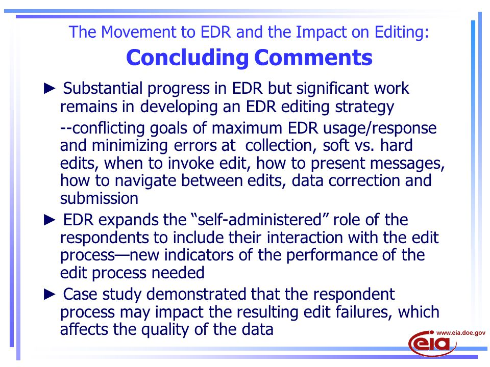 The Movement to EDR and the Impact on Editing: Concluding Comments ► Substantial progress in EDR but significant work remains in developing an EDR editing strategy --conflicting goals of maximum EDR usage/response and minimizing errors at collection, soft vs.