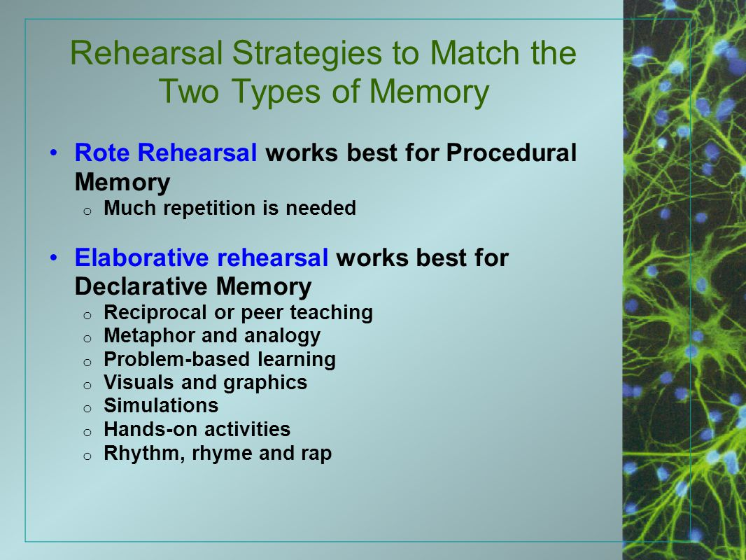 Rehearsal Strategies to Match the Two Types of Memory Rote Rehearsal works best for Procedural Memory o Much repetition is needed Elaborative rehearsa