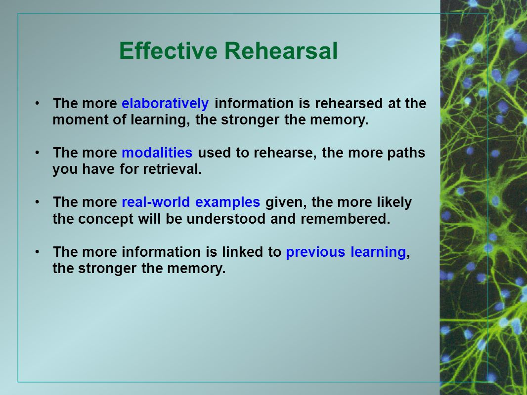 Effective Rehearsal The more elaboratively information is rehearsed at the moment of learning, the stronger the memory. The more modalities used to re