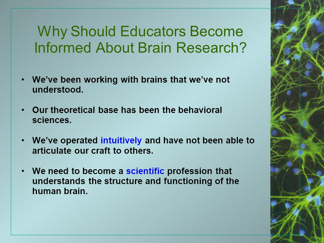 Why Should Educators Become Informed About Brain Research? We've been working with brains that we've not understood. Our theoretical base has been the