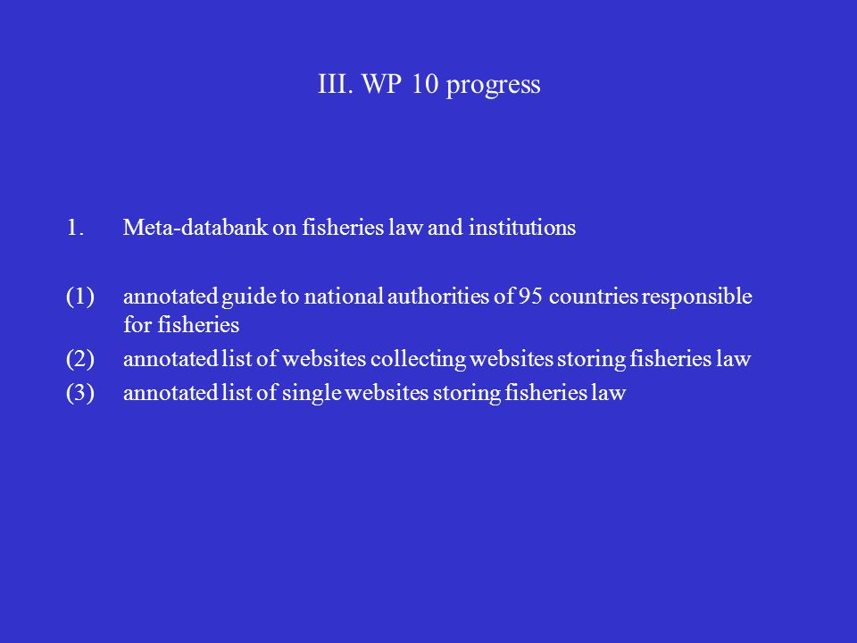 III. WP 10 progress 1.Meta-databank on fisheries law and institutions (1)annotated guide to national authorities of 95 countries responsible for fishe