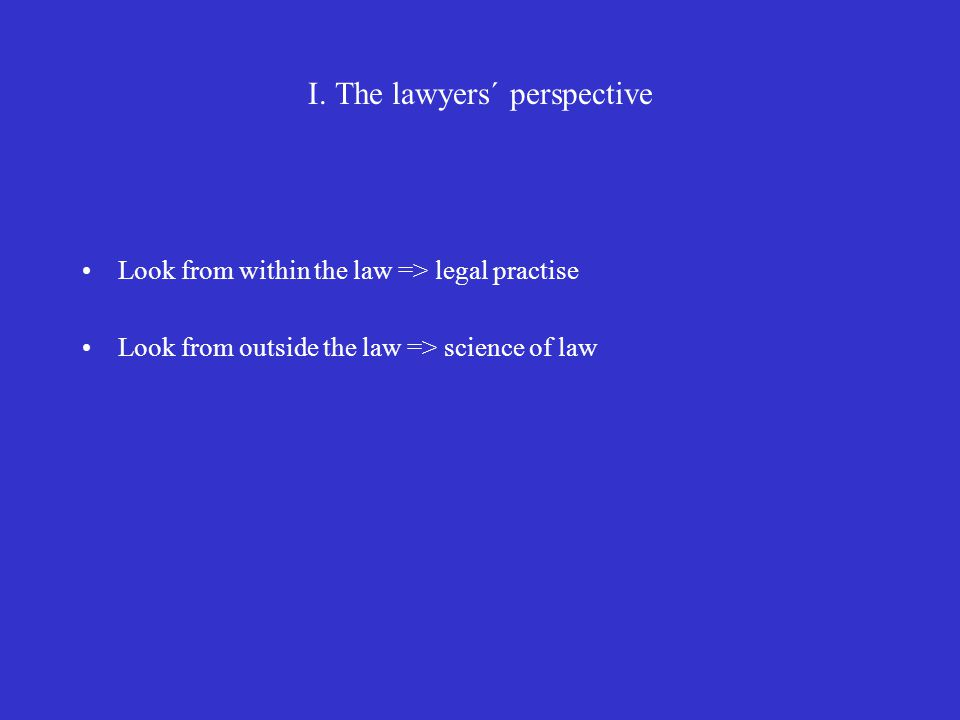 I. The lawyers´ perspective Look from within the law => legal practise Look from outside the law => science of law