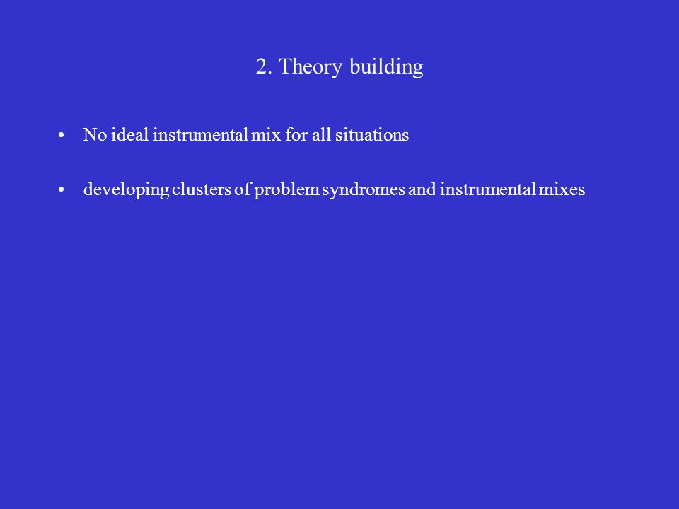 2. Theory building No ideal instrumental mix for all situations developing clusters of problem syndromes and instrumental mixes