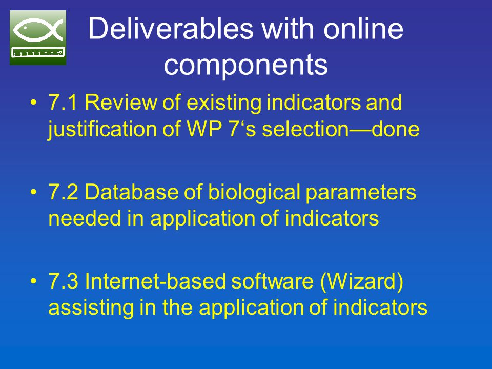 7.2 Database of biological parameters needed in application of indicators Present drive to complete the FishBase maturity table (ongoing)—extracting data from the grey literature –23 new references from IMARPE, Peru (Claudia Woznitsa and Michael Ballon) –41 new references from CRODT, Senegal (Birane Samb) –Ca.