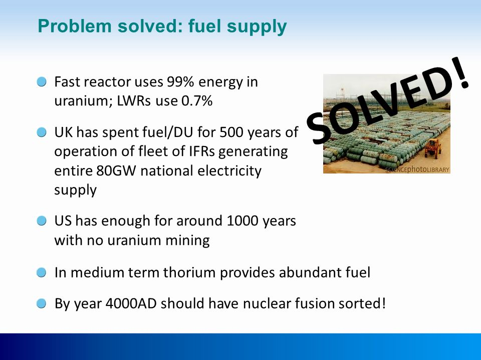 Problem solved: fuel supply Fast reactor uses 99% energy in uranium; LWRs use 0.7% UK has spent fuel/DU for 500 years of operation of fleet of IFRs ge