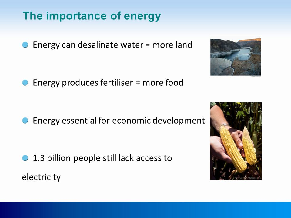 The importance of energy Energy can desalinate water = more land Energy produces fertiliser = more food Energy essential for economic development 1.3