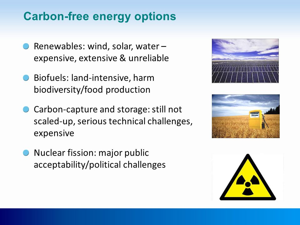 Carbon-free energy options Renewables: wind, solar, water – expensive, extensive & unreliable Biofuels: land-intensive, harm biodiversity/food production Carbon-capture and storage: still not scaled-up, serious technical challenges, expensive Nuclear fission: major public acceptability/political challenges