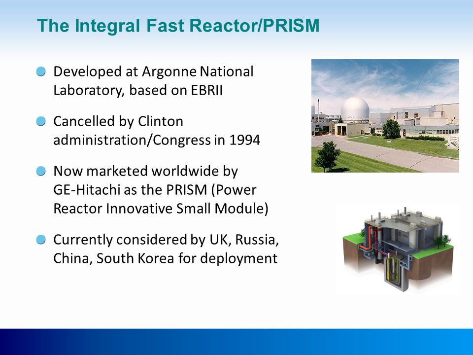 The Integral Fast Reactor/PRISM Developed at Argonne National Laboratory, based on EBRII Cancelled by Clinton administration/Congress in 1994 Now marketed worldwide by GE-Hitachi as the PRISM (Power Reactor Innovative Small Module) Currently considered by UK, Russia, China, South Korea for deployment