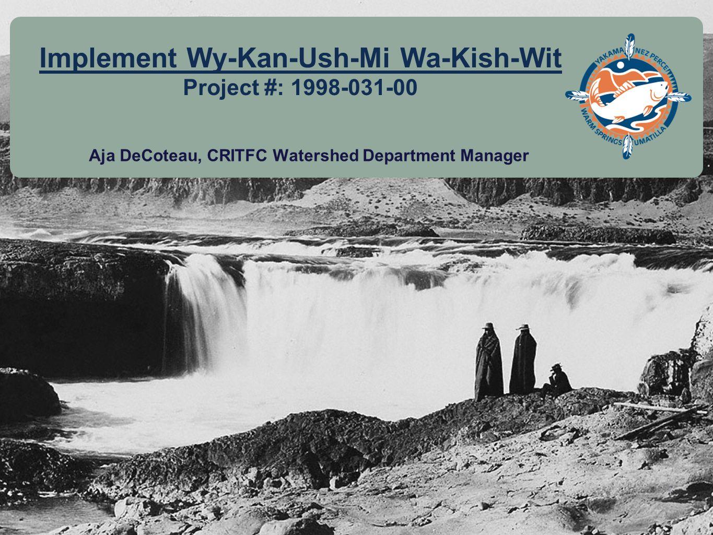 11 Implement Wy-Kan-Ush-Mi Wa-Kish-Wit Project #: 1998-031-00 Aja DeCoteau, CRITFC Watershed Department Manager
