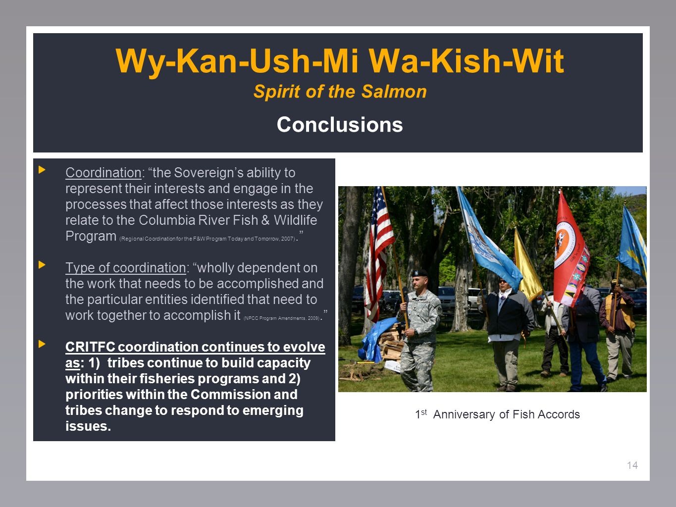 14 Wy-Kan-Ush-Mi Wa-Kish-Wit Spirit of the Salmon Conclusions Coordination: the Sovereign's ability to represent their interests and engage in the processes that affect those interests as they relate to the Columbia River Fish & Wildlife Program (Regional Coordination for the F&W Program Today and Tomorrow, 2007). Type of coordination: wholly dependent on the work that needs to be accomplished and the particular entities identified that need to work together to accomplish it (NPCC Program Amendments, 2009). CRITFC coordination continues to evolve as: 1) tribes continue to build capacity within their fisheries programs and 2) priorities within the Commission and tribes change to respond to emerging issues.