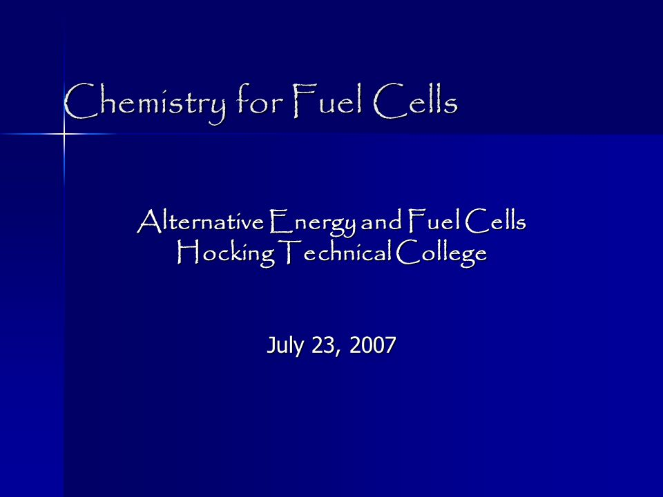 Chemistry for Fuel Cells Alternative Energy and Fuel Cells Hocking Technical College July 23, 2007