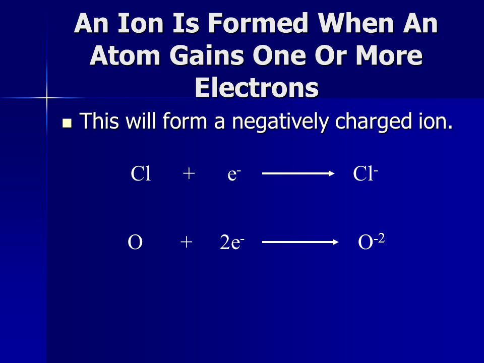 An Ion Is Formed When An Atom Gains One Or More Electrons This will form a negatively charged ion.