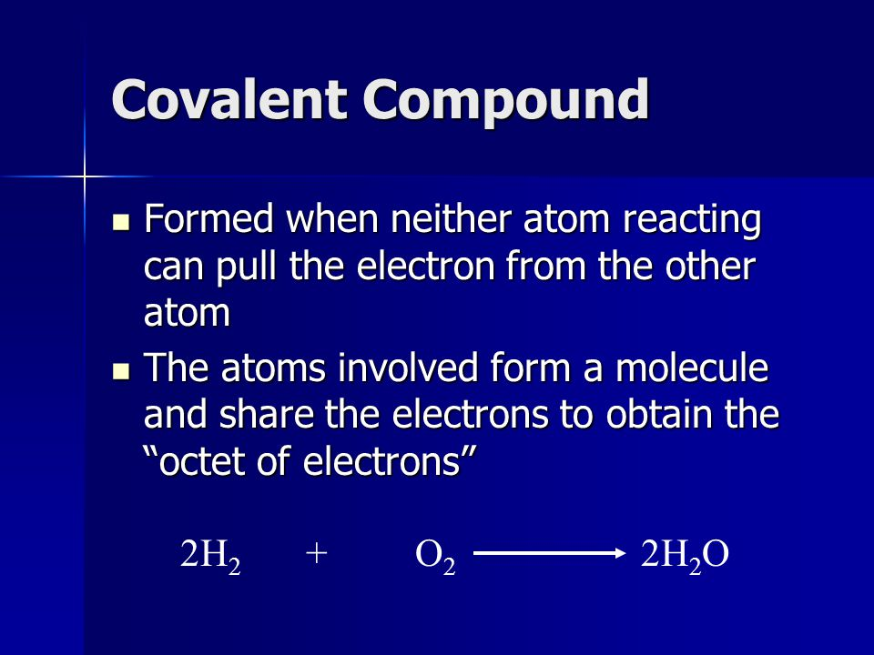 Covalent Compound Formed when neither atom reacting can pull the electron from the other atom Formed when neither atom reacting can pull the electron from the other atom The atoms involved form a molecule and share the electrons to obtain the octet of electrons The atoms involved form a molecule and share the electrons to obtain the octet of electrons 2H 2 + O 2 2H 2 O
