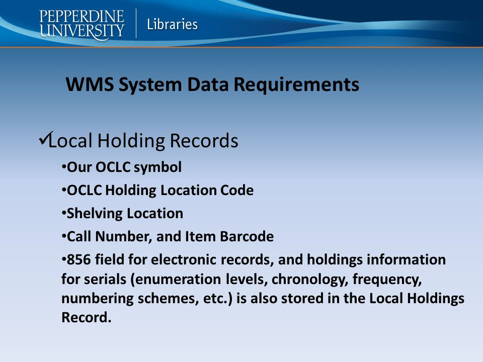 Local Holding Records Our OCLC symbol OCLC Holding Location Code Shelving Location Call Number, and Item Barcode 856 field for electronic records, and holdings information for serials (enumeration levels, chronology, frequency, numbering schemes, etc.) is also stored in the Local Holdings Record.