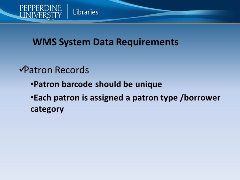 Patron Records Patron barcode should be unique Each patron is assigned a patron type /borrower category WMS System Data Requirements