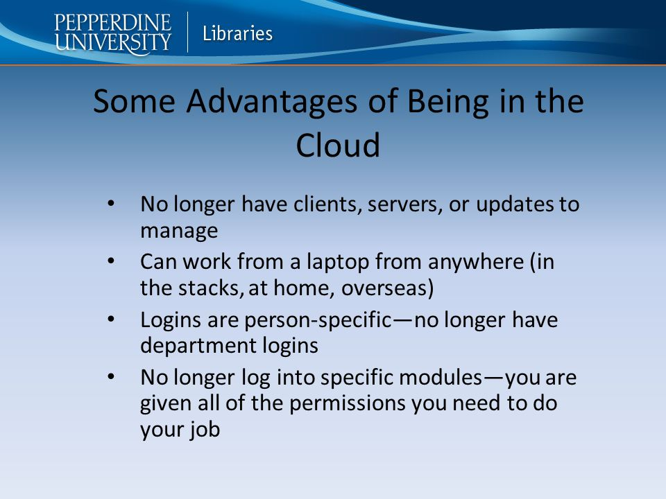 No longer have clients, servers, or updates to manage Can work from a laptop from anywhere (in the stacks, at home, overseas) Logins are person-specific—no longer have department logins No longer log into specific modules—you are given all of the permissions you need to do your job Some Advantages of Being in the Cloud