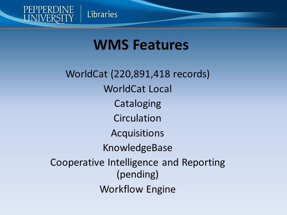 WMS Features WorldCat (220,891,418 records) WorldCat Local Cataloging Circulation Acquisitions KnowledgeBase Cooperative Intelligence and Reporting (pending) Workflow Engine