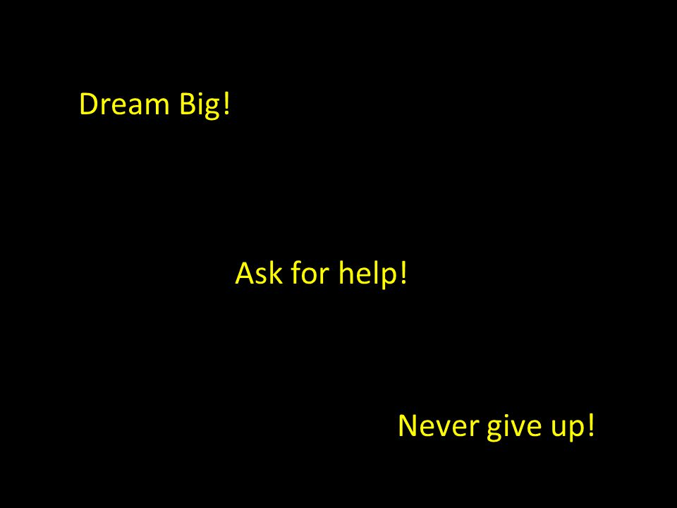 Dream Big! Never give up! Ask for help!
