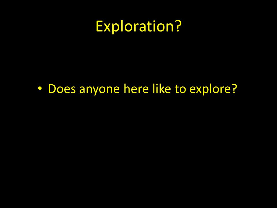 Exploration Does anyone here like to explore