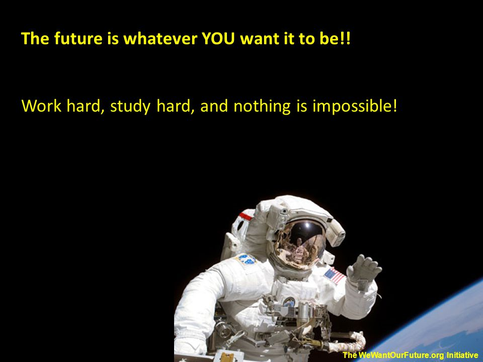 The future is whatever YOU want it to be!. Work hard, study hard, and nothing is impossible.
