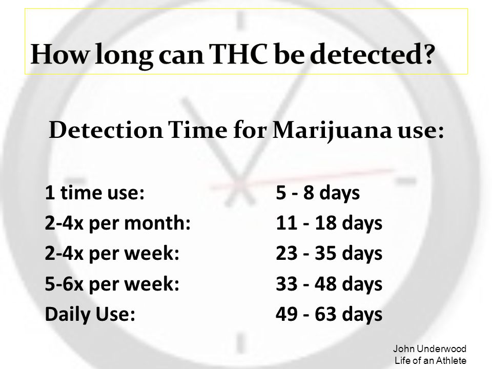 Detection Time for Marijuana use: 1 time use: 5 - 8 days 2-4x per month: 11 - 18 days 2-4x per week:23 - 35 days 5-6x per week:33 - 48 days Daily Use:
