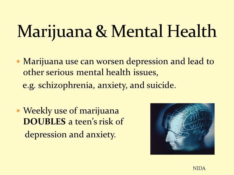 Marijuana use can worsen depression and lead to other serious mental health issues, e.g. schizophrenia, anxiety, and suicide. Weekly use of marijuana