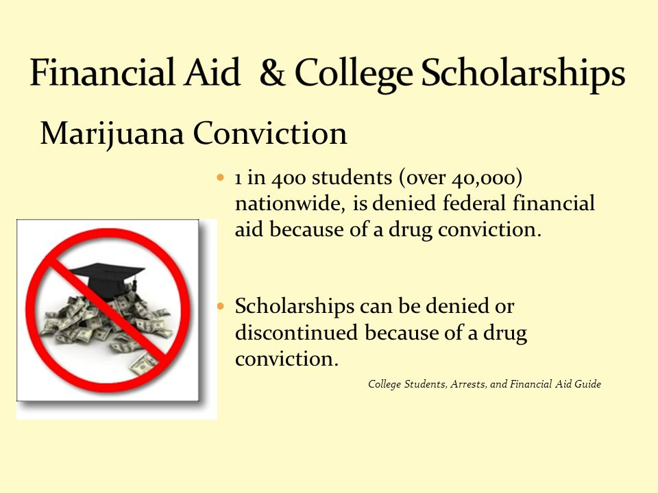 Marijuana Conviction 1 in 400 students (over 40,000) nationwide, is denied federal financial aid because of a drug conviction. Scholarships can be den