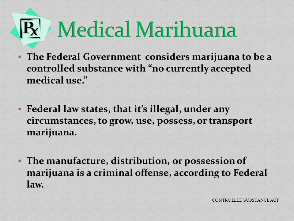 """ The Federal Government considers marijuana to be a controlled substance with """"no currently accepted medical use.""""  Federal law states, that it's il"""