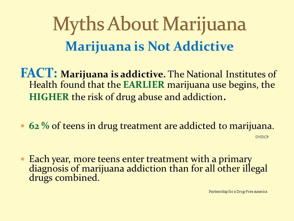 Marijuana is Not Addictive FACT: Marijuana is addictive. The National Institutes of Health found that the EARLIER marijuana use begins, the HIGHER the