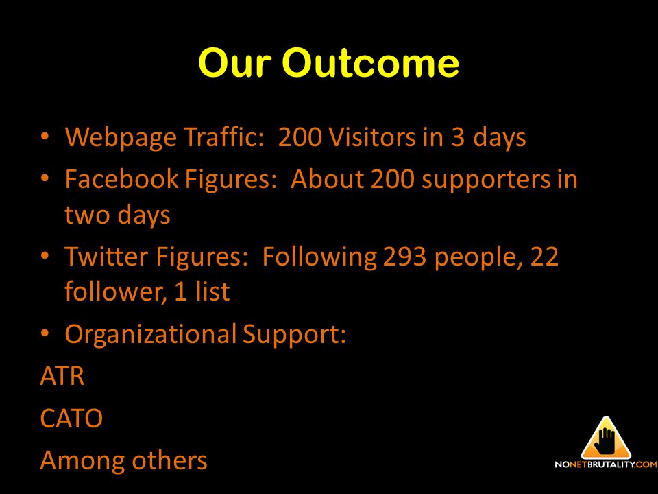 Our Outcome Webpage Traffic: 200 Visitors in 3 days Facebook Figures: About 200 supporters in two days Twitter Figures: Following 293 people, 22 follower, 1 list Organizational Support: ATR CATO Among others