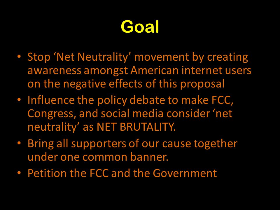 Goal Stop 'Net Neutrality' movement by creating awareness amongst American internet users on the negative effects of this proposal Influence the policy debate to make FCC, Congress, and social media consider 'net neutrality' as NET BRUTALITY.
