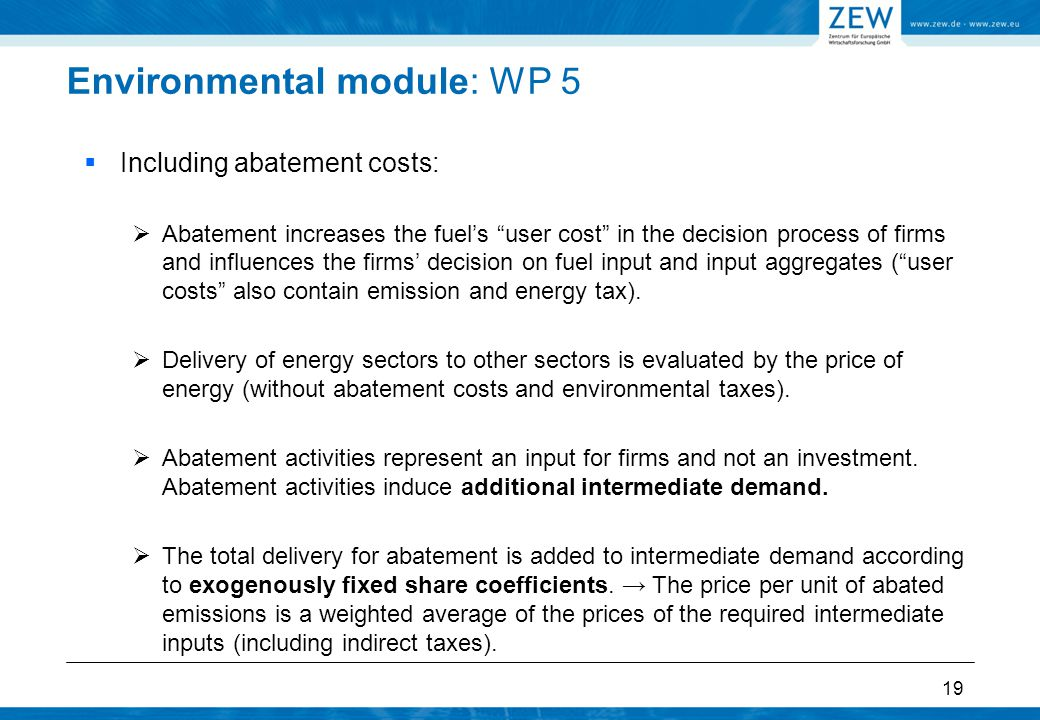 Environmental module: WP 5  Including abatement costs:  Abatement increases the fuel's user cost in the decision process of firms and influences the firms' decision on fuel input and input aggregates ( user costs also contain emission and energy tax).