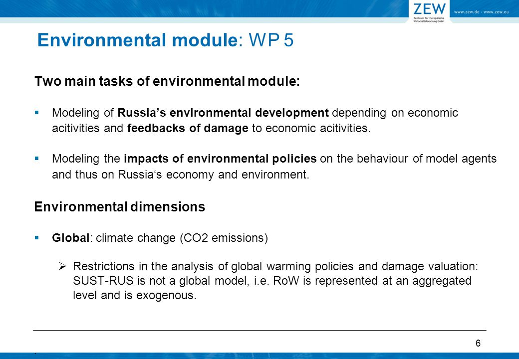 Environmental module: WP 5  Regional and local (transboundary effects): emissions of SO2, NOX, PM, VOC, depositions and ambient air concentrations (deposition of acidifying emissions, ozone, PM), and related health damages  Limit the number of pollutants and concentrate on those with the highest human health risks  Human health risk studies done in Russia confirm the importance of PM10 (particles of 10 micrometer or less), SO2, and NOx (Golub et al.